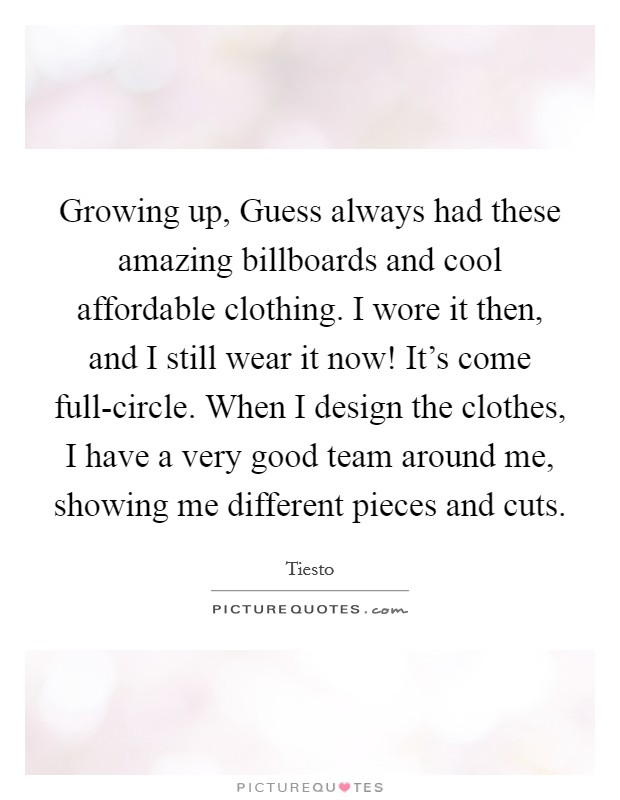 Growing up, Guess always had these amazing billboards and cool affordable clothing. I wore it then, and I still wear it now! It's come full-circle. When I design the clothes, I have a very good team around me, showing me different pieces and cuts Picture Quote #1