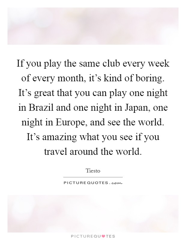 If you play the same club every week of every month, it's kind of boring. It's great that you can play one night in Brazil and one night in Japan, one night in Europe, and see the world. It's amazing what you see if you travel around the world Picture Quote #1