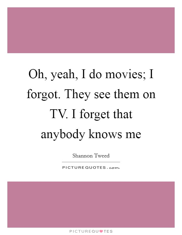 Oh, yeah, I do movies; I forgot. They see them on TV. I forget that anybody knows me Picture Quote #1