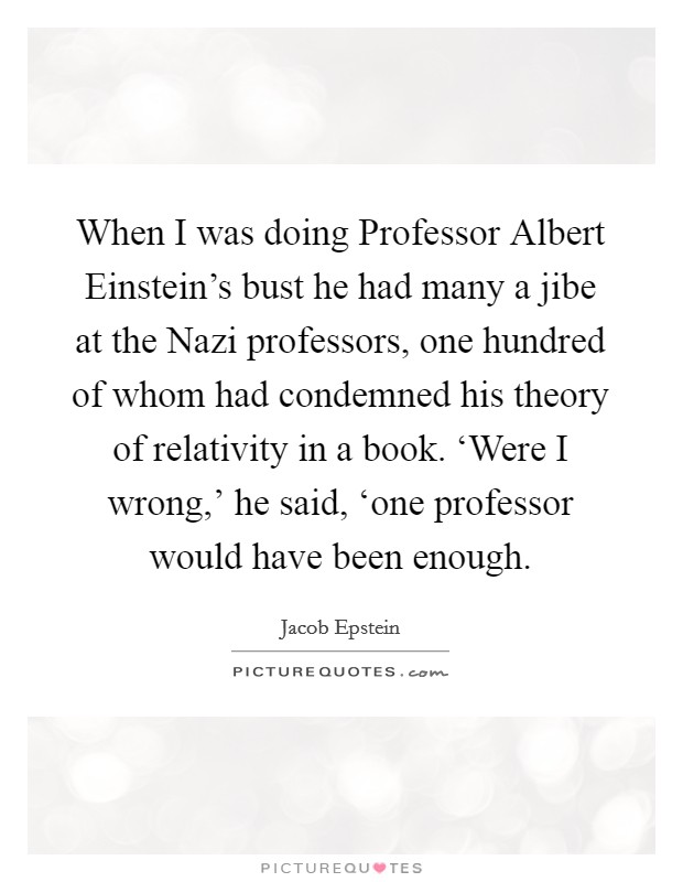 When I was doing Professor Albert Einstein's bust he had many a jibe at the Nazi professors, one hundred of whom had condemned his theory of relativity in a book. 'Were I wrong,' he said, 'one professor would have been enough Picture Quote #1