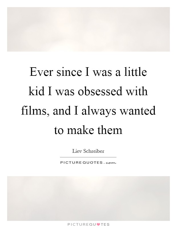 Ever since I was a little kid I was obsessed with films, and I always wanted to make them Picture Quote #1