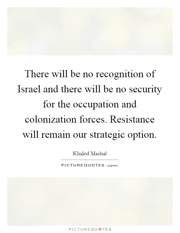 There will be no recognition of Israel and there will be no security for the occupation and colonization forces. Resistance will remain our strategic option Picture Quote #1