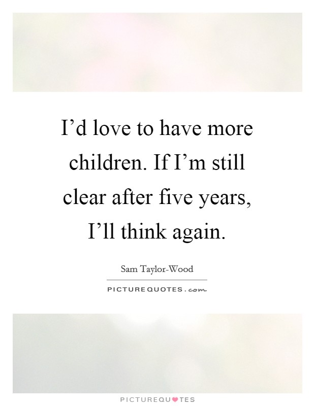 I'd love to have more children. If I'm still clear after five years, I'll think again Picture Quote #1