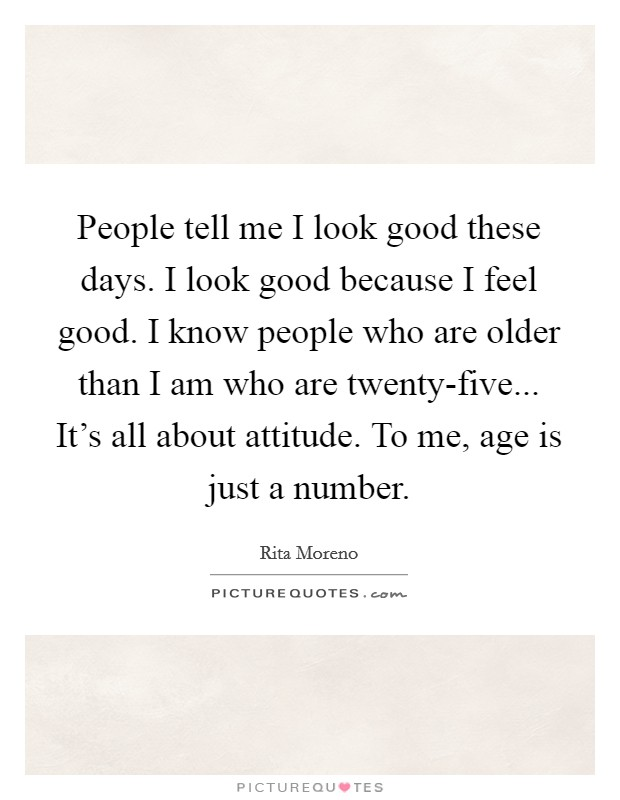 People tell me I look good these days. I look good because I feel good. I know people who are older than I am who are twenty-five... It's all about attitude. To me, age is just a number Picture Quote #1