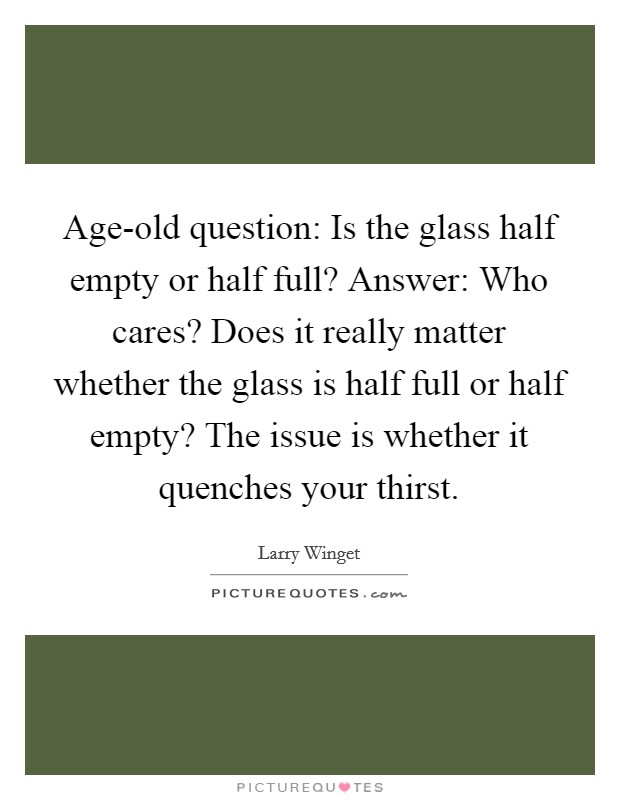 Age-old question: Is the glass half empty or half full? Answer: Who cares? Does it really matter whether the glass is half full or half empty? The issue is whether it quenches your thirst Picture Quote #1