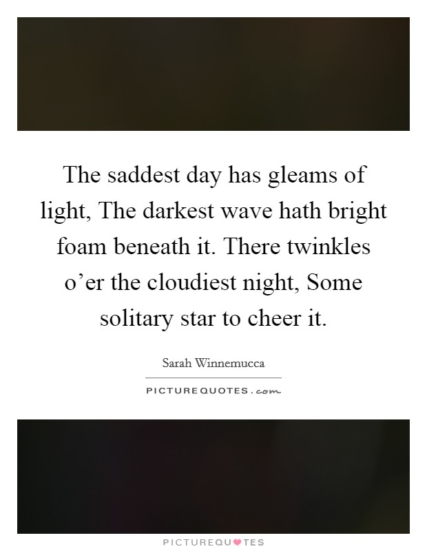The saddest day has gleams of light, The darkest wave hath bright foam beneath it. There twinkles o'er the cloudiest night, Some solitary star to cheer it Picture Quote #1