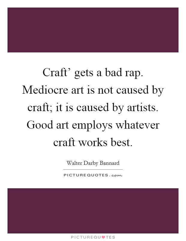 Craft' gets a bad rap. Mediocre art is not caused by craft; it is caused by artists. Good art employs whatever craft works best Picture Quote #1