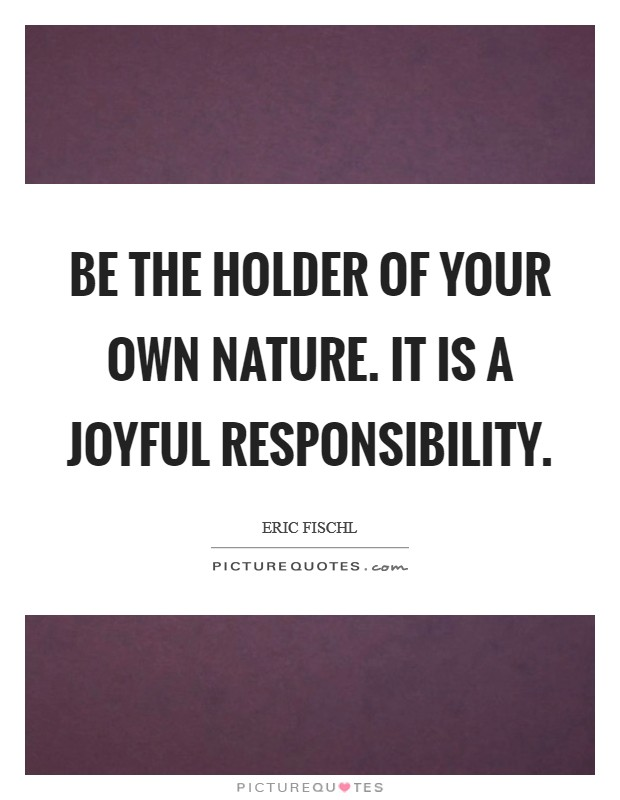 Be the holder of your own Nature. It is a joyful responsibility Picture Quote #1