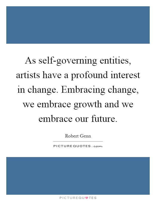 As self-governing entities, artists have a profound interest in change. Embracing change, we embrace growth and we embrace our future Picture Quote #1