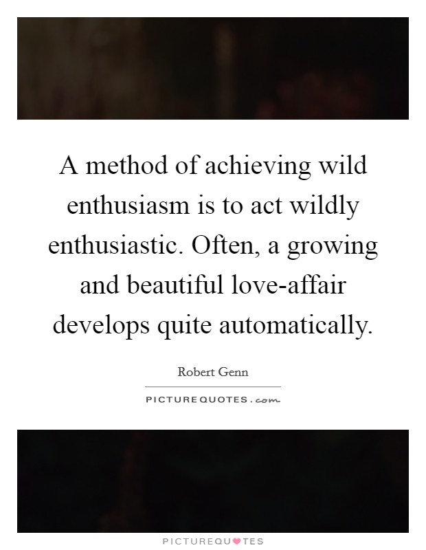 A method of achieving wild enthusiasm is to act wildly enthusiastic. Often, a growing and beautiful love-affair develops quite automatically Picture Quote #1
