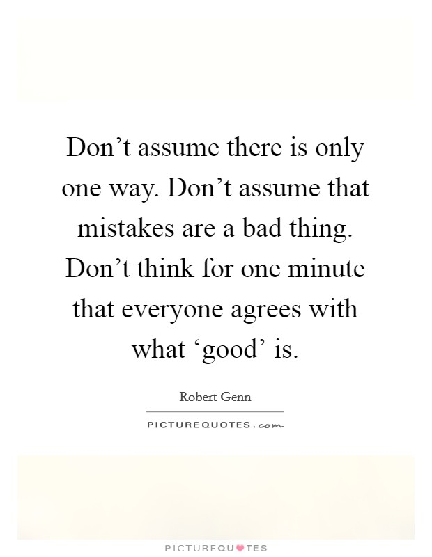 Don't assume there is only one way. Don't assume that mistakes are a bad thing. Don't think for one minute that everyone agrees with what 'good' is Picture Quote #1