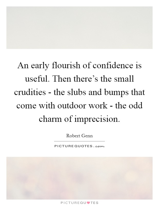 An early flourish of confidence is useful. Then there's the small crudities - the slubs and bumps that come with outdoor work - the odd charm of imprecision Picture Quote #1