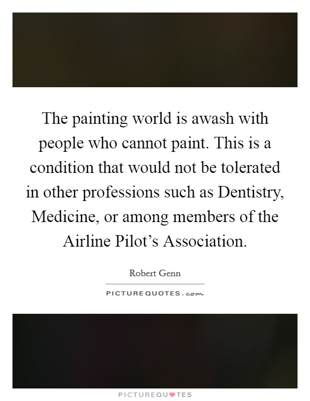 The painting world is awash with people who cannot paint. This is a condition that would not be tolerated in other professions such as Dentistry, Medicine, or among members of the Airline Pilot's Association Picture Quote #1