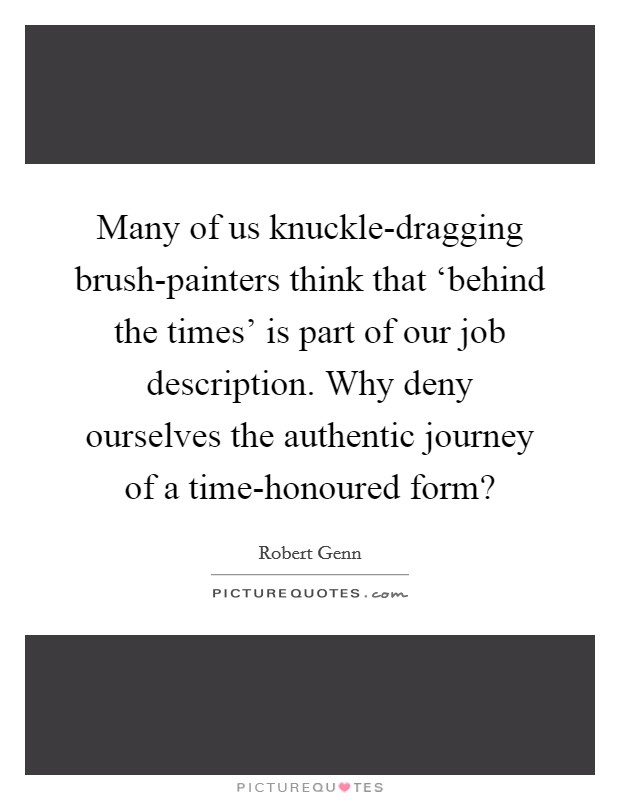 Many of us knuckle-dragging brush-painters think that 'behind the times' is part of our job description. Why deny ourselves the authentic journey of a time-honoured form? Picture Quote #1