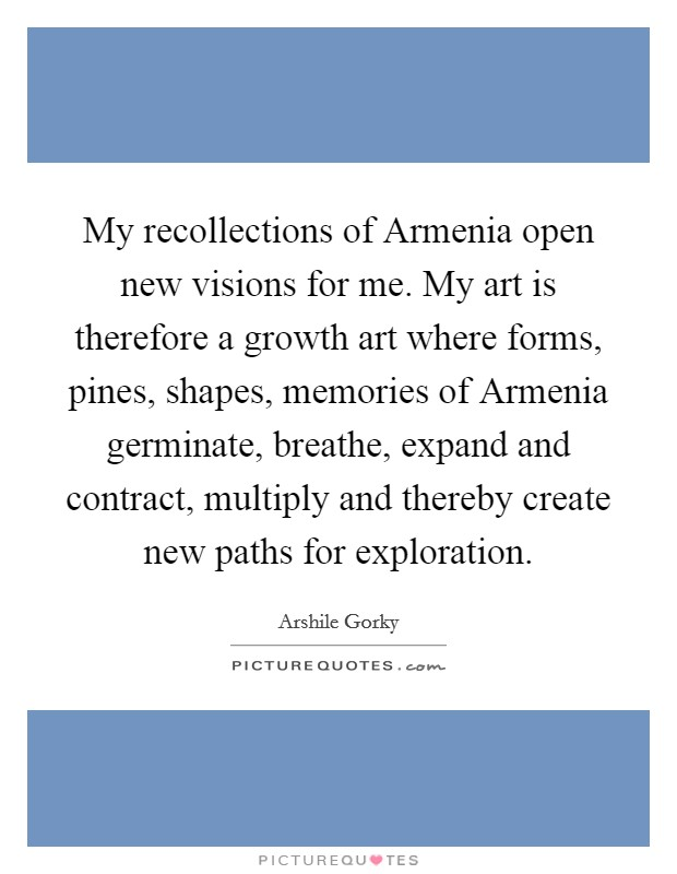 My recollections of Armenia open new visions for me. My art is therefore a growth art where forms, pines, shapes, memories of Armenia germinate, breathe, expand and contract, multiply and thereby create new paths for exploration Picture Quote #1