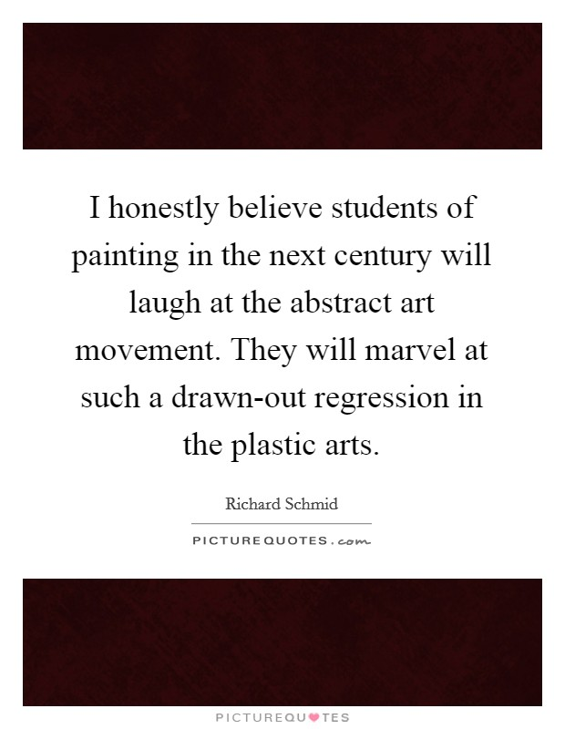 I honestly believe students of painting in the next century will laugh at the abstract art movement. They will marvel at such a drawn-out regression in the plastic arts Picture Quote #1