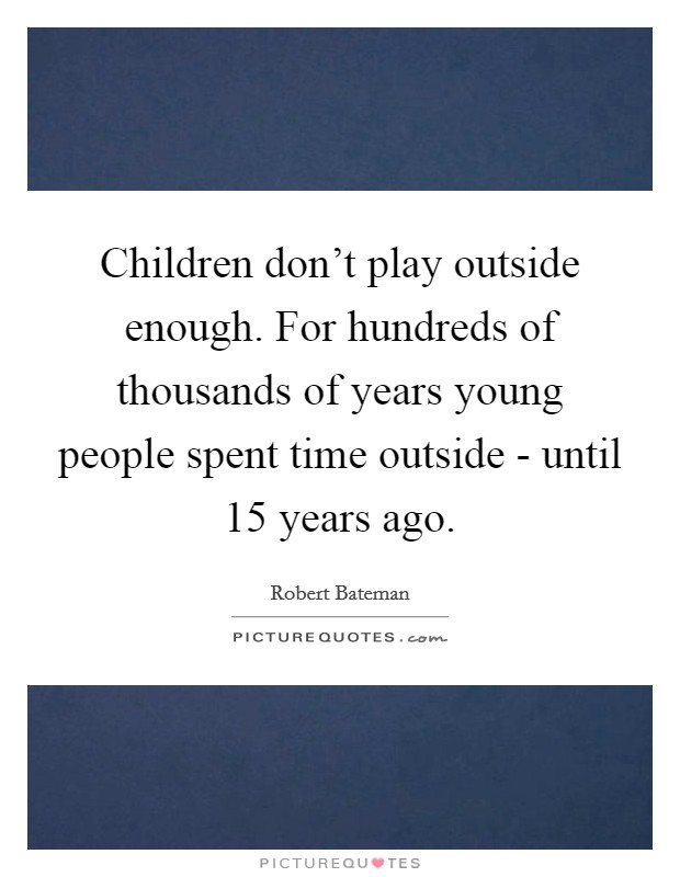 Children don't play outside enough. For hundreds of thousands of years young people spent time outside - until 15 years ago Picture Quote #1