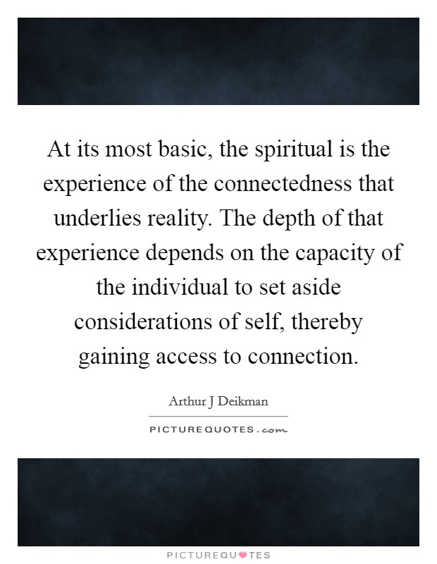 At its most basic, the spiritual is the experience of the connectedness that underlies reality. The depth of that experience depends on the capacity of the individual to set aside considerations of self, thereby gaining access to connection Picture Quote #1