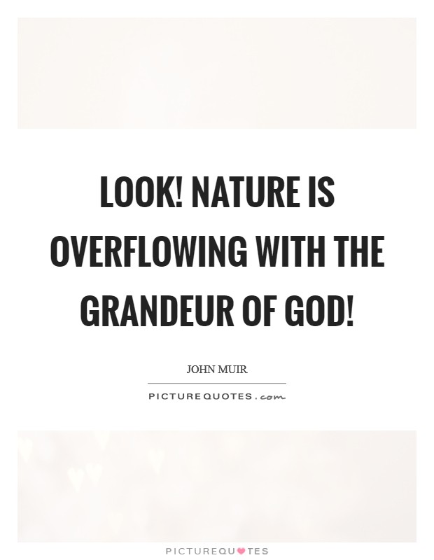 Look! Nature is overflowing with the grandeur of God! Picture Quote #1