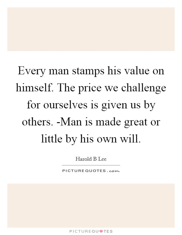Every man stamps his value on himself. The price we challenge for ourselves is given us by others. -Man is made great or little by his own will Picture Quote #1