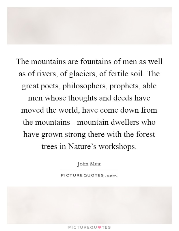 The mountains are fountains of men as well as of rivers, of glaciers, of fertile soil. The great poets, philosophers, prophets, able men whose thoughts and deeds have moved the world, have come down from the mountains - mountain dwellers who have grown strong there with the forest trees in Nature's workshops Picture Quote #1