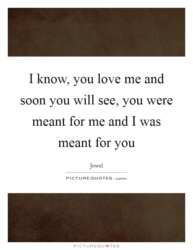 I know, you love me and soon you will see, you were meant for me and I was meant for you Picture Quote #1