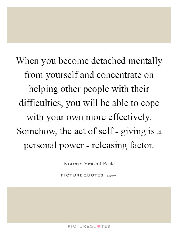 When you become detached mentally from yourself and concentrate on helping other people with their difficulties, you will be able to cope with your own more effectively. Somehow, the act of self - giving is a personal power - releasing factor Picture Quote #1