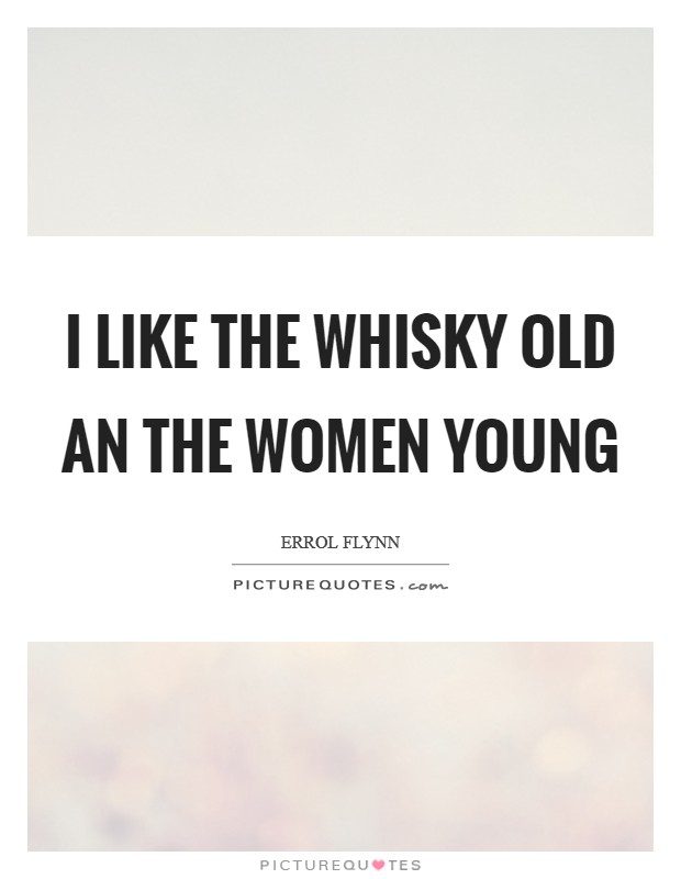 I like the Whisky old an the women young Picture Quote #1