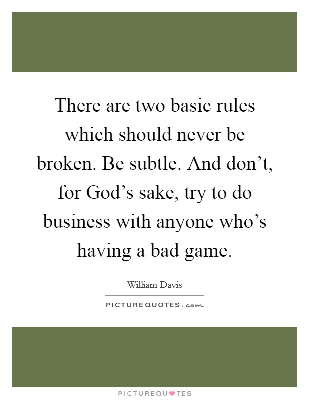 There are two basic rules which should never be broken. Be subtle. And don't, for God's sake, try to do business with anyone who's having a bad game Picture Quote #1