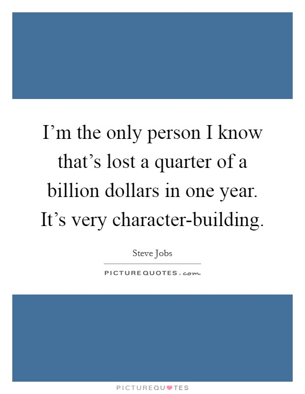 I'm the only person I know that's lost a quarter of a billion dollars in one year. It's very character-building Picture Quote #1