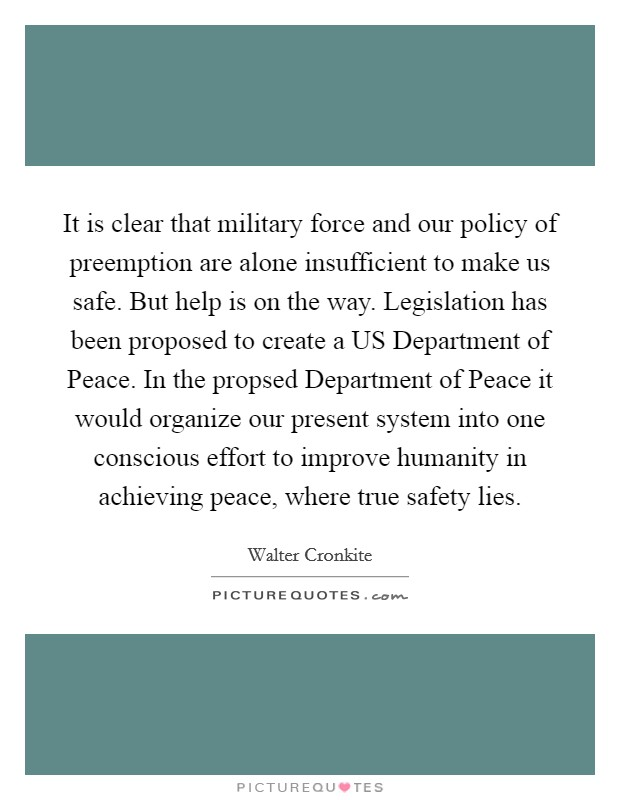 It is clear that military force and our policy of preemption are alone insufficient to make us safe. But help is on the way. Legislation has been proposed to create a US Department of Peace. In the propsed Department of Peace it would organize our present system into one conscious effort to improve humanity in achieving peace, where true safety lies Picture Quote #1