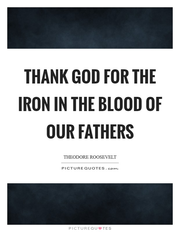 Thank God for the iron in the blood of our fathers Picture Quote #1