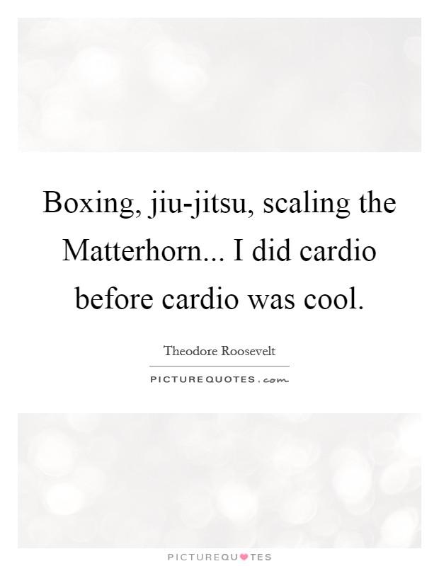 Boxing, jiu-jitsu, scaling the Matterhorn... I did cardio before cardio was cool Picture Quote #1