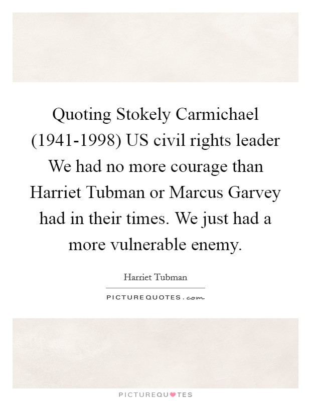 Quoting Stokely Carmichael (1941-1998) US civil rights leader We had no more courage than Harriet Tubman or Marcus Garvey had in their times. We just had a more vulnerable enemy Picture Quote #1