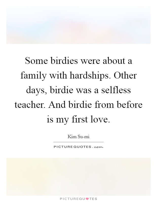 Some birdies were about a family with hardships. Other days, birdie was a selfless teacher. And birdie from before is my first love Picture Quote #1