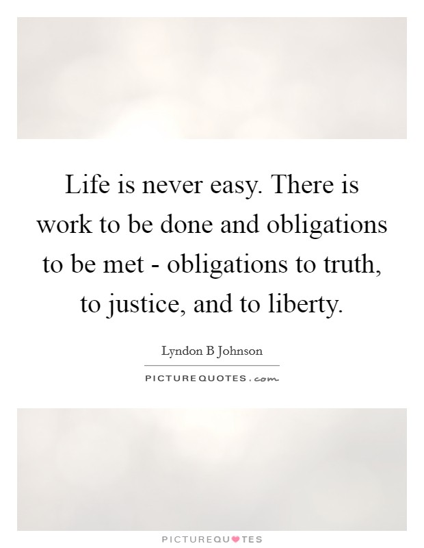 Life is never easy. There is work to be done and obligations to be met - obligations to truth, to justice, and to liberty Picture Quote #1