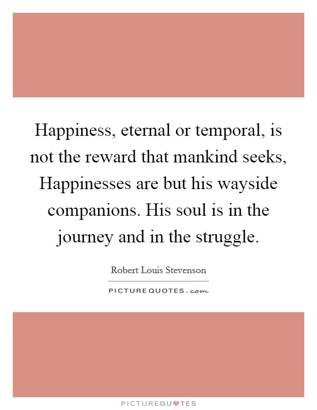 Happiness, eternal or temporal, is not the reward that mankind seeks, Happinesses are but his wayside companions. His soul is in the journey and in the struggle Picture Quote #1