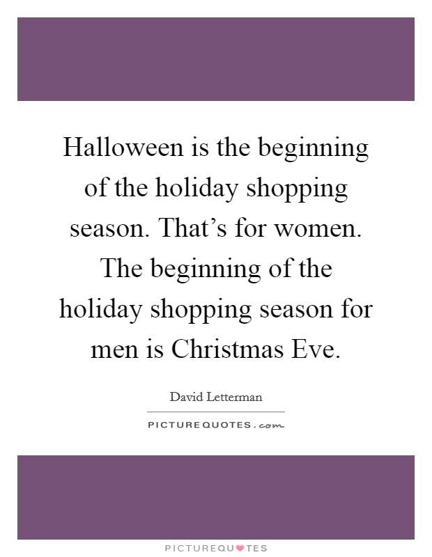 Halloween is the beginning of the holiday shopping season. That's for women. The beginning of the holiday shopping season for men is Christmas Eve Picture Quote #1