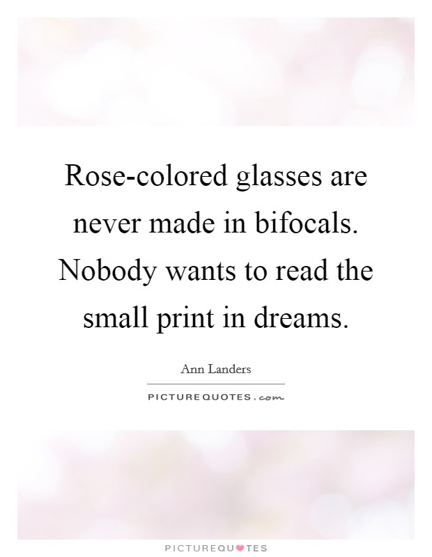 Rose-colored glasses are never made in bifocals. Nobody wants to read the small print in dreams Picture Quote #1