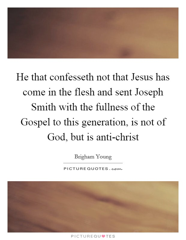 He that confesseth not that Jesus has come in the flesh and sent Joseph Smith with the fullness of the Gospel to this generation, is not of God, but is anti-christ Picture Quote #1