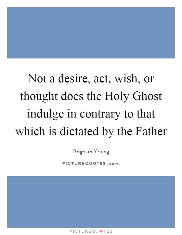 Not a desire, act, wish, or thought does the Holy Ghost indulge in contrary to that which is dictated by the Father Picture Quote #1