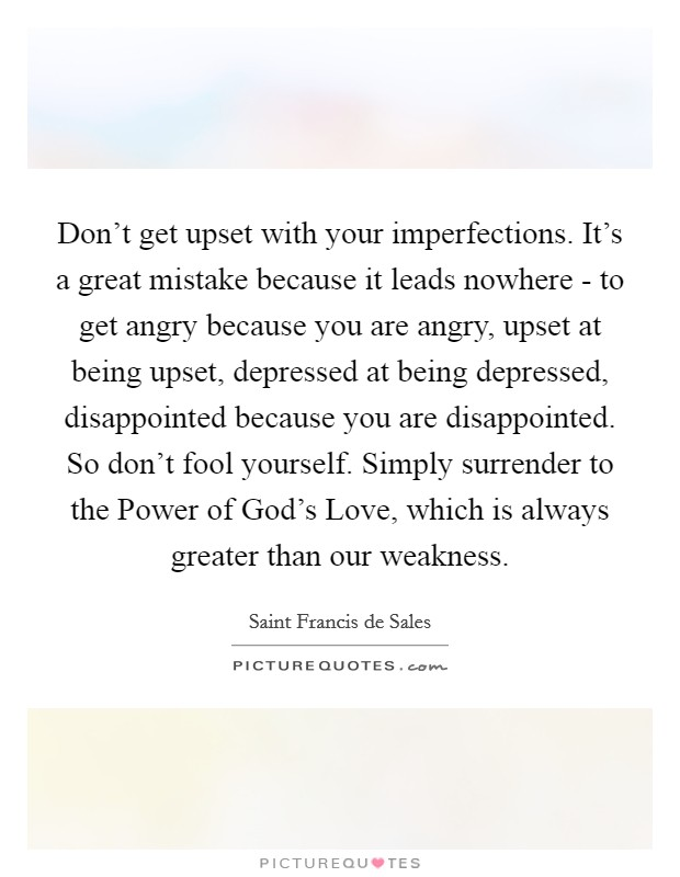 Don't get upset with your imperfections. It's a great mistake because it leads nowhere - to get angry because you are angry, upset at being upset, depressed at being depressed, disappointed because you are disappointed. So don't fool yourself. Simply surrender to the Power of God's Love, which is always greater than our weakness Picture Quote #1