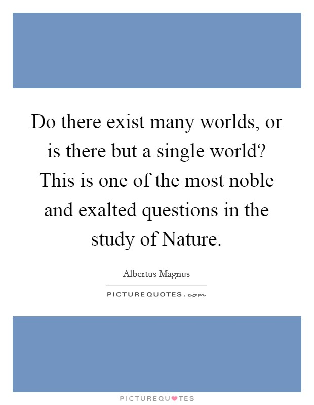 Do there exist many worlds, or is there but a single world? This is one of the most noble and exalted questions in the study of Nature Picture Quote #1
