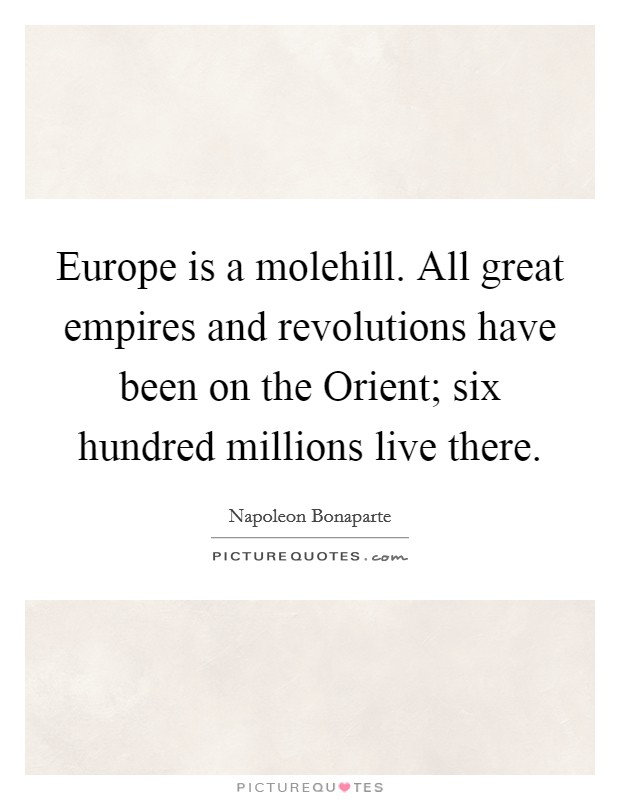 Europe is a molehill. All great empires and revolutions have been on the Orient; six hundred millions live there Picture Quote #1