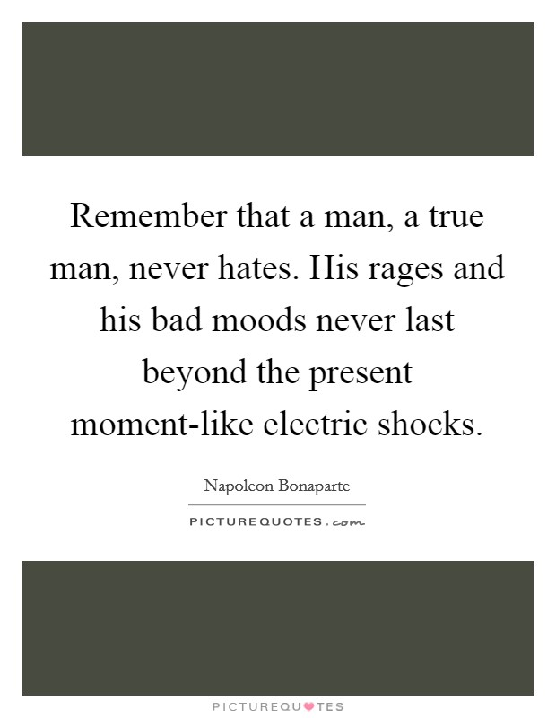 Remember that a man, a true man, never hates. His rages and his bad moods never last beyond the present moment-like electric shocks Picture Quote #1