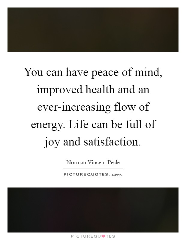 You can have peace of mind, improved health and an ever-increasing flow of energy. Life can be full of joy and satisfaction Picture Quote #1