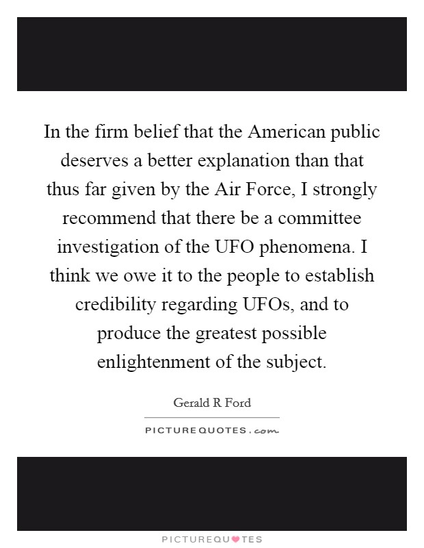 In the firm belief that the American public deserves a better explanation than that thus far given by the Air Force, I strongly recommend that there be a committee investigation of the UFO phenomena. I think we owe it to the people to establish credibility regarding UFOs, and to produce the greatest possible enlightenment of the subject Picture Quote #1