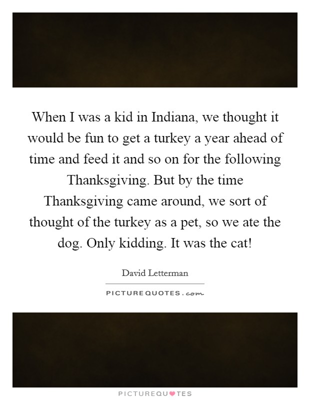 When I was a kid in Indiana, we thought it would be fun to get a turkey a year ahead of time and feed it and so on for the following Thanksgiving. But by the time Thanksgiving came around, we sort of thought of the turkey as a pet, so we ate the dog. Only kidding. It was the cat! Picture Quote #1