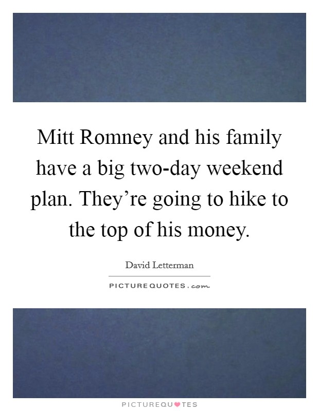 Mitt Romney and his family have a big two-day weekend plan. They're going to hike to the top of his money Picture Quote #1