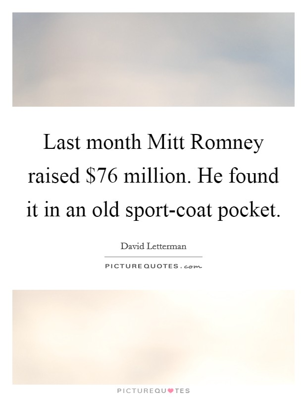 Last month Mitt Romney raised $76 million. He found it in an old sport-coat pocket Picture Quote #1